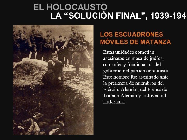 """EL HOLOCAUSTO LA """"SOLUCIÓN FINAL"""", 1939 -1945 LOS ESCUADRONES MÓVILES DE MATANZA Estas unidades"""