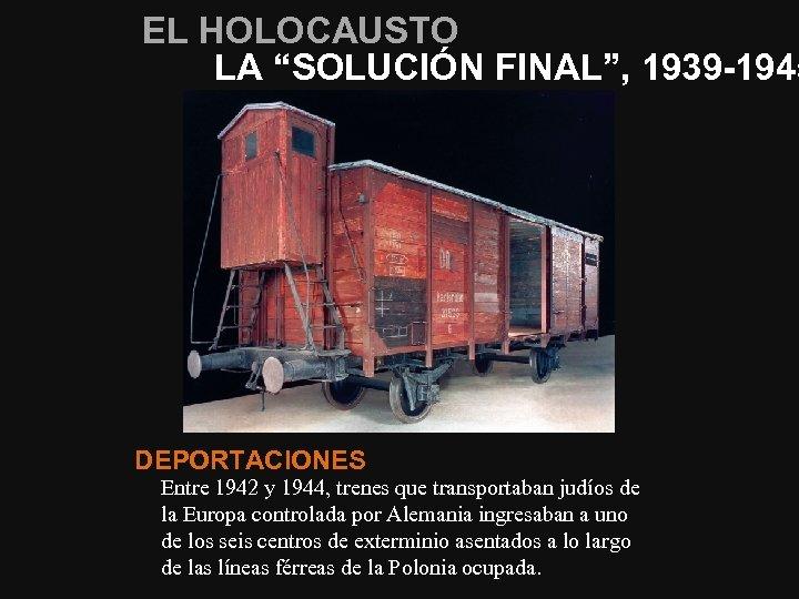 """EL HOLOCAUSTO LA """"SOLUCIÓN FINAL"""", 1939 -1945 DEPORTACIONES Entre 1942 y 1944, trenes que"""