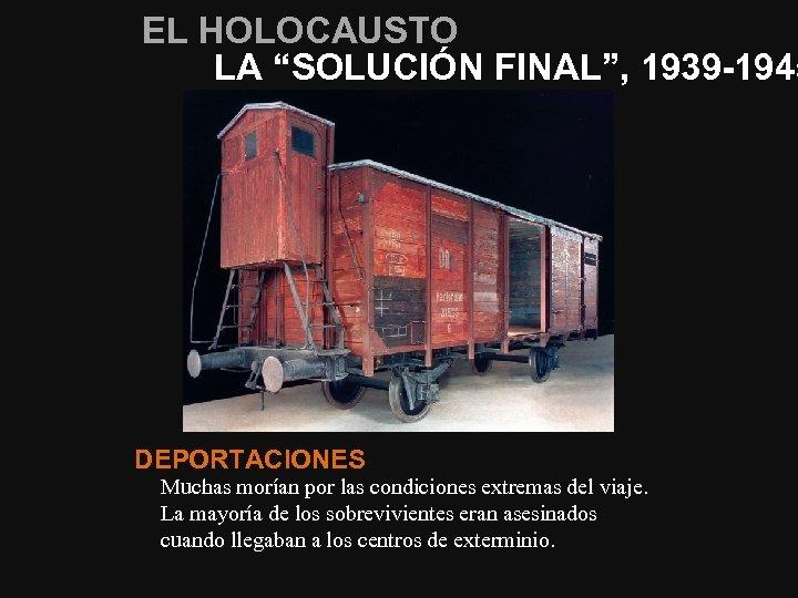 """EL HOLOCAUSTO LA """"SOLUCIÓN FINAL"""", 1939 -1945 DEPORTACIONES Muchas morían por las condiciones extremas"""