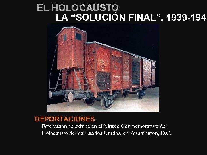 """EL HOLOCAUSTO LA """"SOLUCIÓN FINAL"""", 1939 -1945 DEPORTACIONES Este vagón se exhibe en el"""