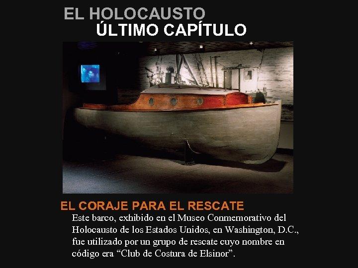 EL HOLOCAUSTO ÚLTIMO CAPÍTULO EL CORAJE PARA EL RESCATE Este barco, exhibido en el