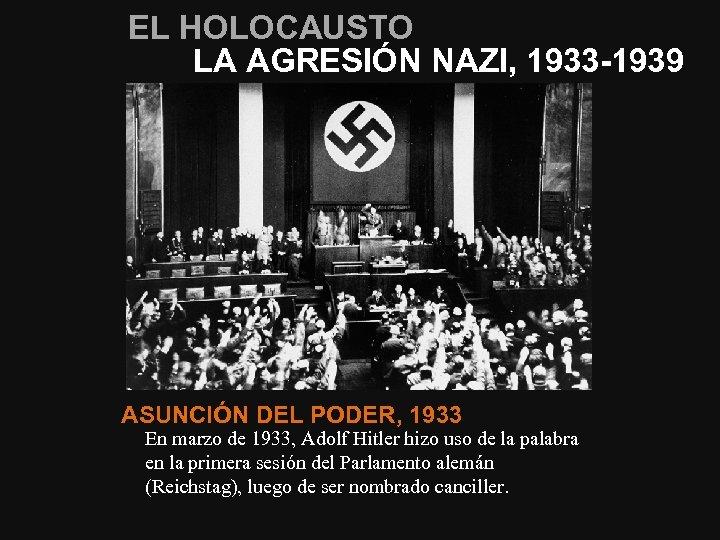 EL HOLOCAUSTO LA AGRESIÓN NAZI, 1933 -1939 ASUNCIÓN DEL PODER, 1933 En marzo de