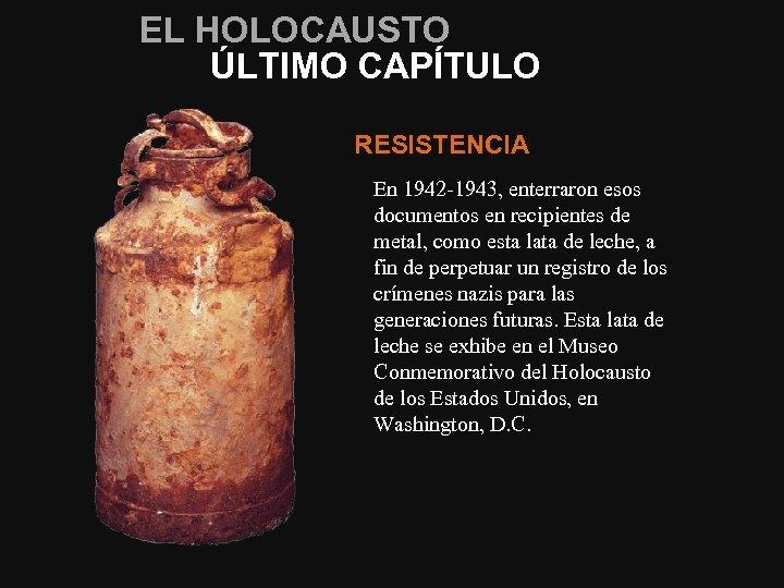 EL HOLOCAUSTO ÚLTIMO CAPÍTULO RESISTENCIA En 1942‑ 1943, enterraron esos documentos en recipientes de
