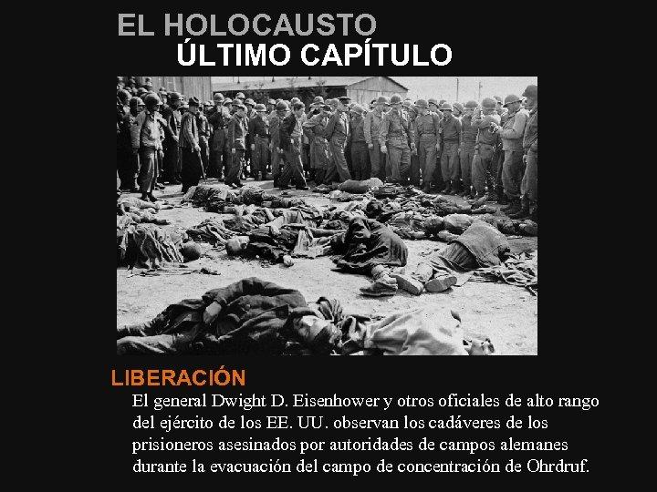 EL HOLOCAUSTO ÚLTIMO CAPÍTULO LIBERACIÓN El general Dwight D. Eisenhower y otros oficiales de