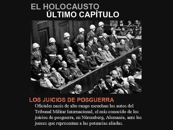EL HOLOCAUSTO ÚLTIMO CAPÍTULO LOS JUICIOS DE POSGUERRA Oficiales nazis de alto rango escuchan