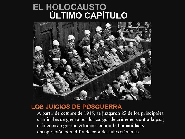 EL HOLOCAUSTO ÚLTIMO CAPÍTULO LOS JUICIOS DE POSGUERRA A partir de octubre de 1945,