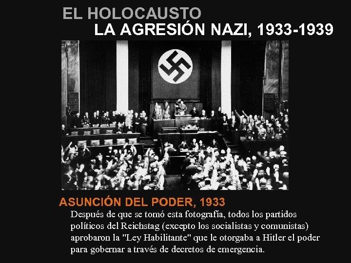 EL HOLOCAUSTO LA AGRESIÓN NAZI, 1933 -1939 ASUNCIÓN DEL PODER, 1933 Después de que