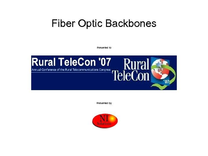 Fiber Optic Backbones Presented to Presented by