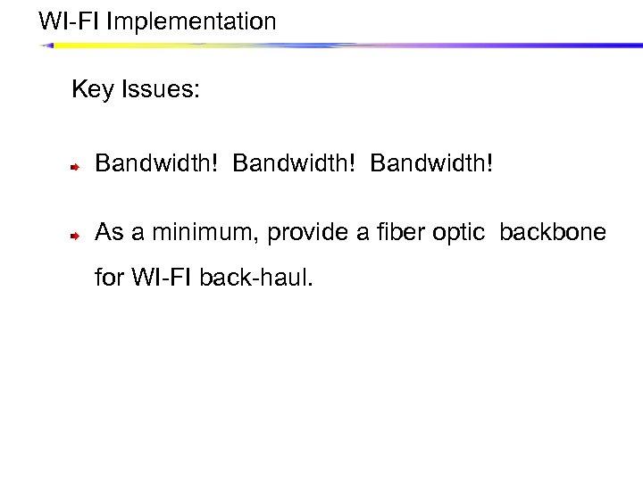 WI-FI Implementation Key Issues: Bandwidth! As a minimum, provide a fiber optic backbone for