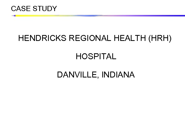 CASE STUDY HENDRICKS REGIONAL HEALTH (HRH) HOSPITAL DANVILLE, INDIANA