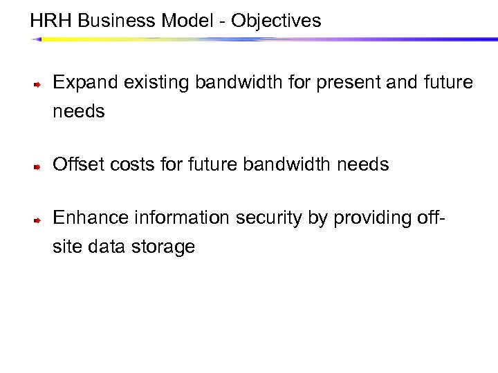 HRH Business Model - Objectives Expand existing bandwidth for present and future needs Offset