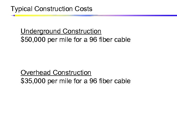 Typical Construction Costs Underground Construction $50, 000 per mile for a 96 fiber cable
