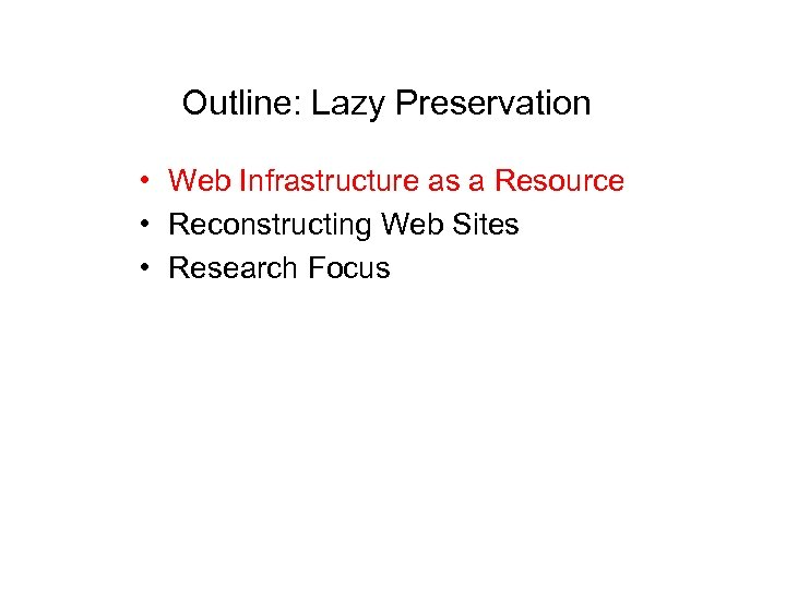 Outline: Lazy Preservation • Web Infrastructure as a Resource • Reconstructing Web Sites •