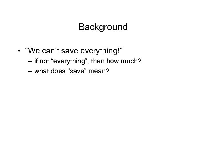 "Background • ""We can't save everything!"" – if not ""everything"", then how much? –"
