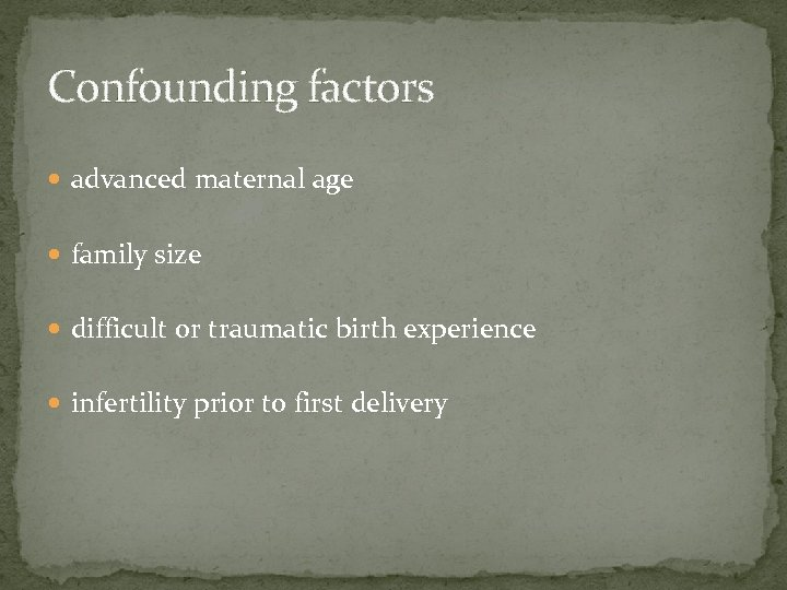 Confounding factors advanced maternal age family size difficult or traumatic birth experience infertility prior