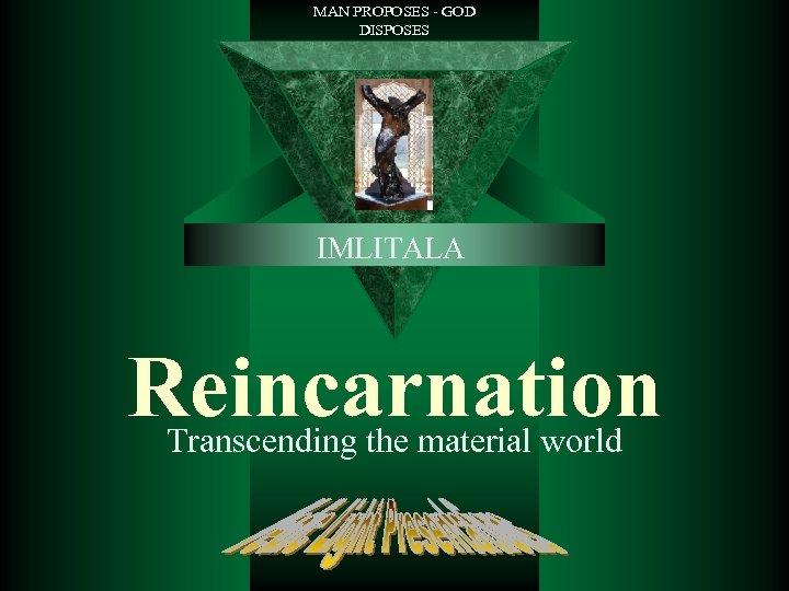MAN PROPOSES - GOD DISPOSES IMLITALA Reincarnation Transcending the material world
