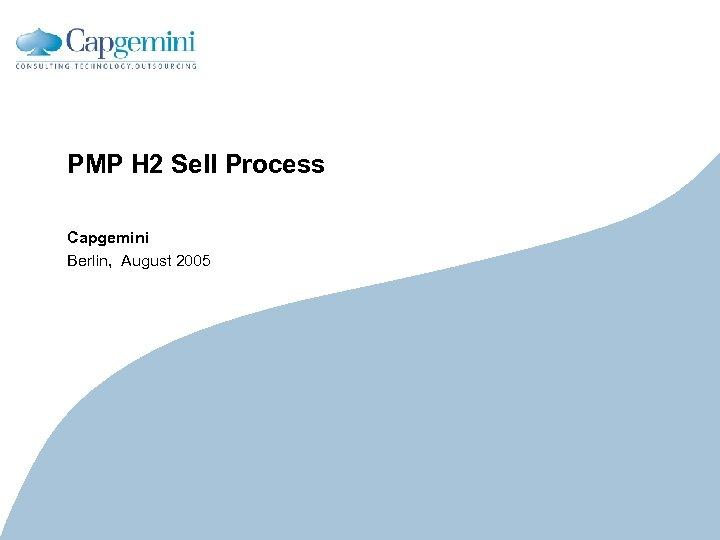PMP H 2 Sell Process Capgemini Berlin, August 2005 CE v 5. 6