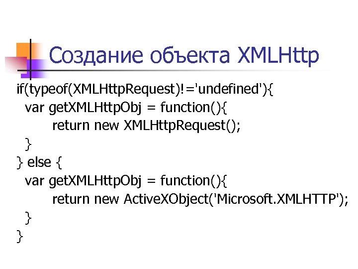 Создание объекта XMLHttp if(typeof(XMLHttp. Request)!='undefined'){ var get. XMLHttp. Obj = function(){ return new XMLHttp.