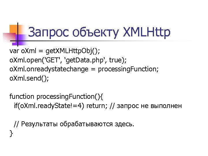 Запрос объекту XMLHttp var o. Xml = get. XMLHttp. Obj(); o. Xml. open('GET', 'get.