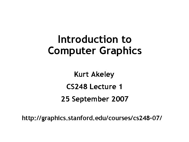 Introduction to Computer Graphics Kurt Akeley CS 248
