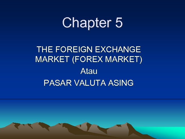 Chapter 5 THE FOREIGN EXCHANGE MARKET (FOREX MARKET) Atau PASAR VALUTA ASING