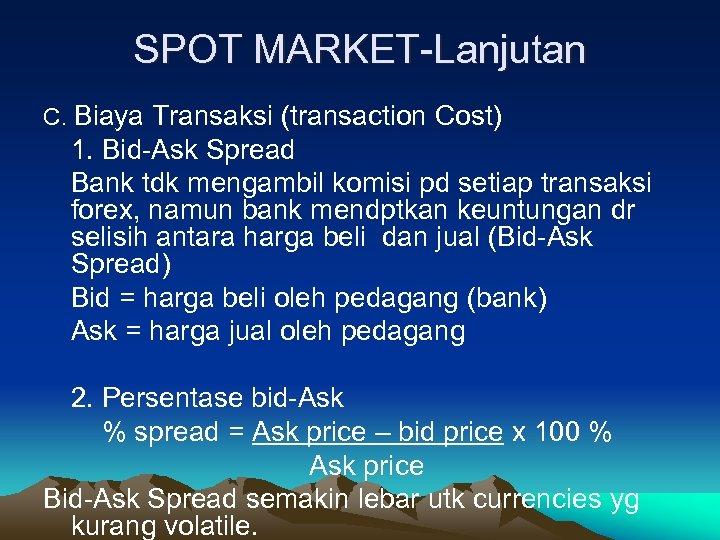 SPOT MARKET-Lanjutan C. Biaya Transaksi (transaction Cost) 1. Bid-Ask Spread Bank tdk mengambil komisi