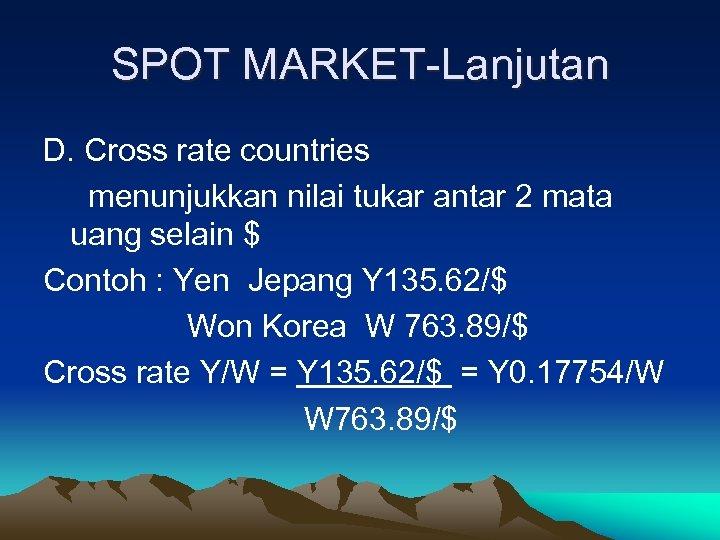 SPOT MARKET-Lanjutan D. Cross rate countries menunjukkan nilai tukar antar 2 mata uang selain