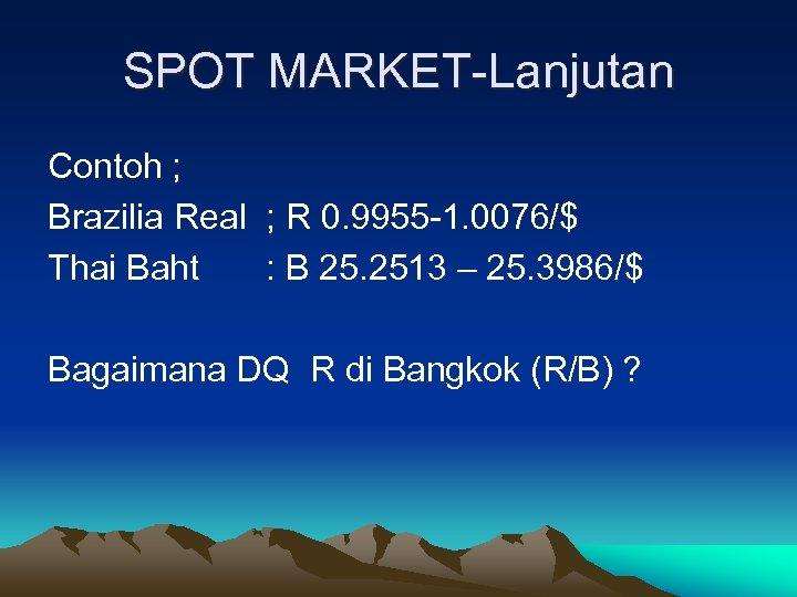 SPOT MARKET-Lanjutan Contoh ; Brazilia Real ; R 0. 9955 -1. 0076/$ Thai Baht