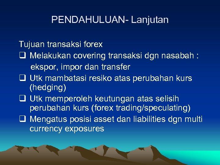PENDAHULUAN- Lanjutan Tujuan transaksi forex q Melakukan covering transaksi dgn nasabah : ekspor, impor