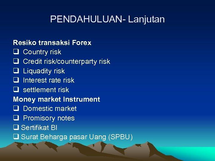 PENDAHULUAN- Lanjutan Resiko transaksi Forex q Country risk q Credit risk/counterparty risk q Liquadity