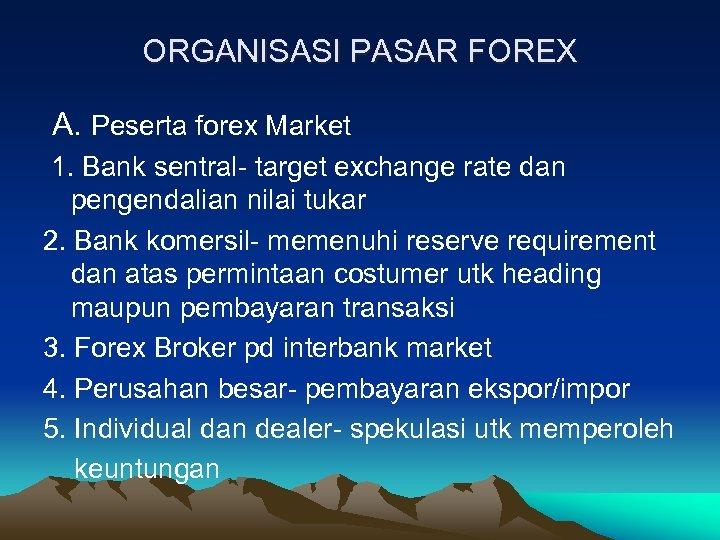 ORGANISASI PASAR FOREX A. Peserta forex Market 1. Bank sentral- target exchange rate dan