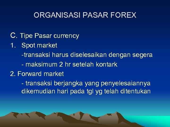 ORGANISASI PASAR FOREX C. Tipe Pasar currency 1. Spot market -transaksi harus diselesaikan dengan