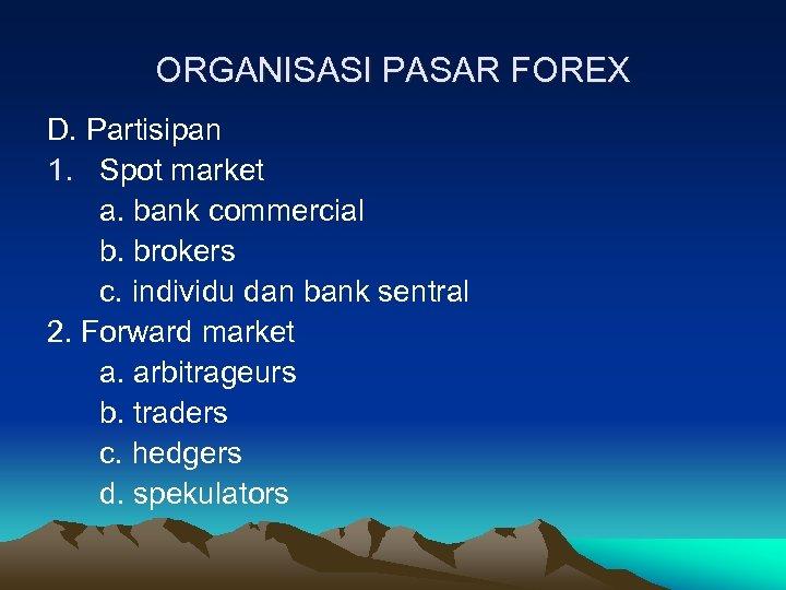 ORGANISASI PASAR FOREX D. Partisipan 1. Spot market a. bank commercial b. brokers c.