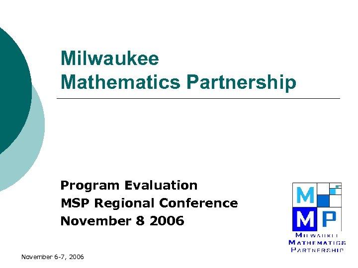 Milwaukee Mathematics Partnership Program Evaluation MSP Regional Conference November 8 2006 November 6 -7,