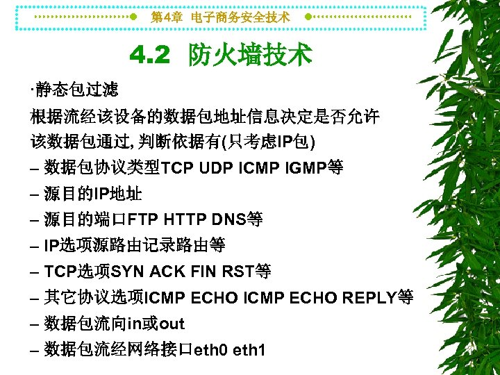 第 4章 电子商务安全技术 4. 2 防火墙技术 ·静态包过滤 根据流经该设备的数据包地址信息决定是否允许 该数据包通过, 判断依据有(只考虑IP包) – 数据包协议类型TCP UDP ICMP