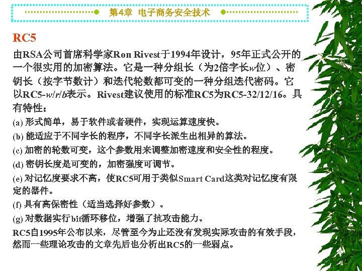 第 4章 电子商务安全技术 RC 5 由RSA公司首席科学家Ron Rivest于1994年设计,95年正式公开的 一个很实用的加密算法。它是一种分组长(为 2倍字长w位)、密 钥长(按字节数计)和迭代轮数都可变的一种分组迭代密码。它 以RC 5 -w/r/b表示。Rivest建议使用的标准RC 5为RC