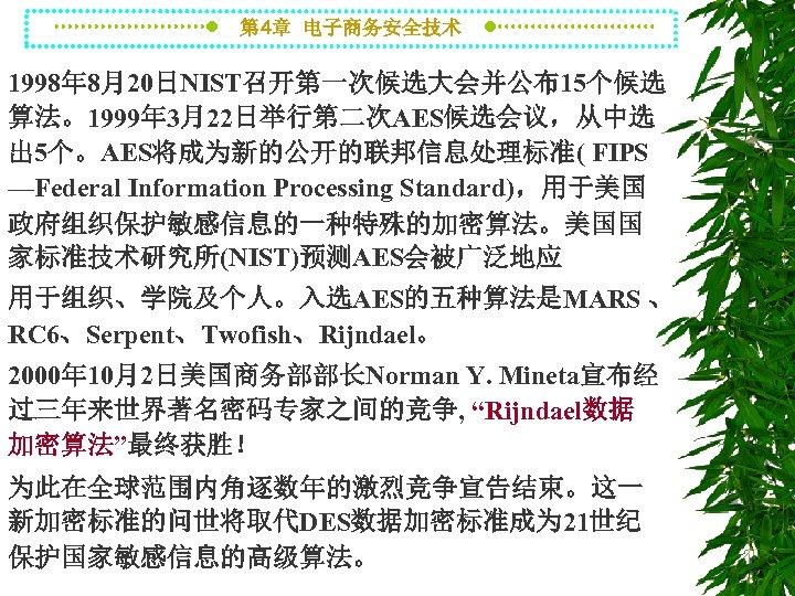 第 4章 电子商务安全技术 1998年 8月20日NIST召开第一次候选大会并公布15个候选 算法。1999年 3月22日举行第二次AES候选会议,从中选 出 5个。AES将成为新的公开的联邦信息处理标准( FIPS —Federal Information Processing Standard),用于美国