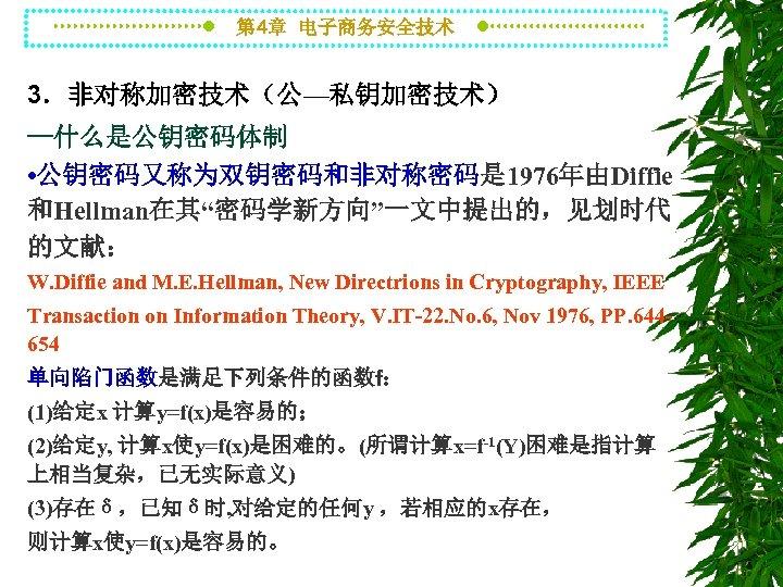 """第 4章 电子商务安全技术 3.非对称加密技术(公—私钥加密技术) --什么是公钥密码体制 • 公钥密码又称为双钥密码和非对称密码是 1976年由Diffie 和Hellman在其""""密码学新方向""""一文中提出的,见划时代 的文献: W. Diffie and M."""