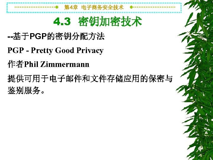 第 4章 电子商务安全技术 4. 3 密钥加密技术 --基于PGP的密钥分配方法 PGP - Pretty Good Privacy 作者Phil Zimmermann