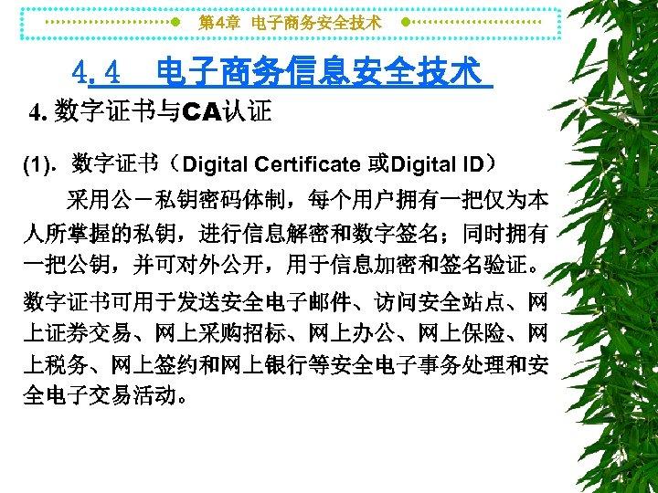 第 4章 电子商务安全技术 4. 4 电子商务信息安全技术 4. 数字证书与CA认证 (1).数字证书(Digital Certificate 或Digital ID) 采用公-私钥密码体制,每个用户拥有一把仅为本 人所掌握的私钥,进行信息解密和数字签名;同时拥有