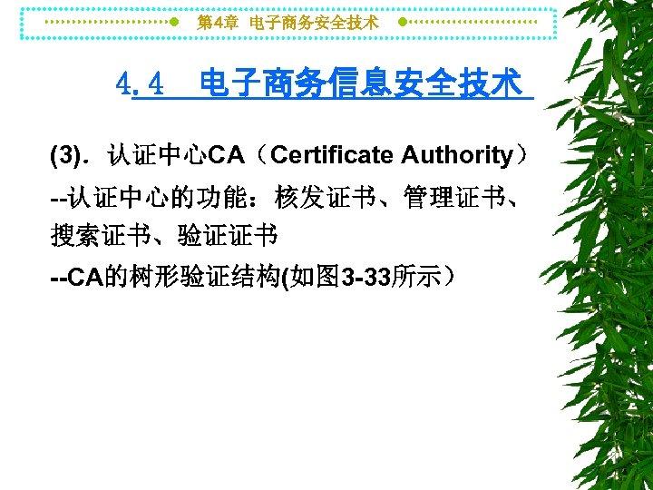 第 4章 电子商务安全技术 4. 4 电子商务信息安全技术 (3).认证中心CA(Certificate Authority) --认证中心的功能:核发证书、管理证书、 搜索证书、验证证书 --CA的树形验证结构(如图 3 -33所示)