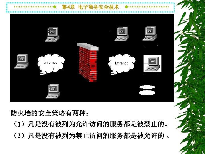 第 4章 电子商务安全技术 防火墙的安全策略有两种: (1)凡是没有被列为允许访问的服务都是被禁止的。 (2)凡是没有被列为禁止访问的服务都是被允许的 。