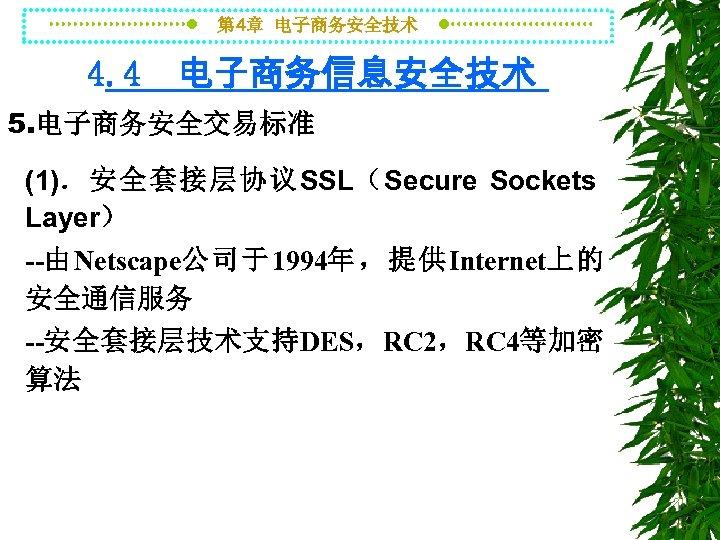 第 4章 电子商务安全技术 4. 4 电子商务信息安全技术 5. 电子商务安全交易标准 (1).安全套接层协议SSL(Secure Sockets Layer) --由Netscape公司于1994年,提供Internet上的 安全通信服务 --安全套接层技术支持DES,RC