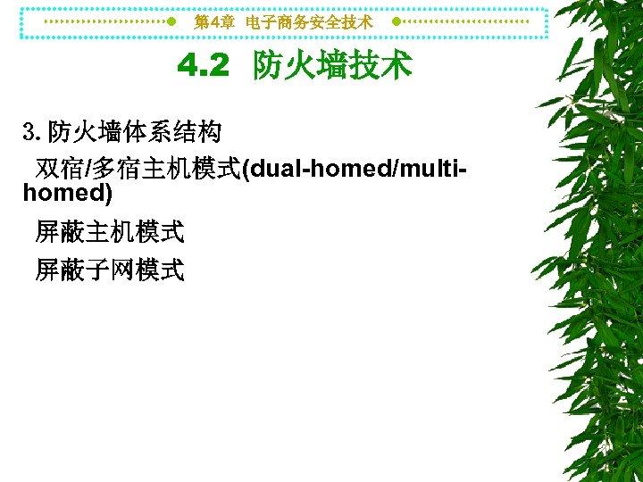 第 4章 电子商务安全技术 4. 2 防火墙技术 3. 防火墙体系结构 双宿/多宿主机模式(dual-homed/multihomed) 屏蔽主机模式 屏蔽子网模式