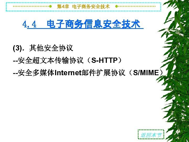 第 4章 电子商务安全技术 4. 4 电子商务信息安全技术 (3).其他安全协议 --安全超文本传输协议(S-HTTP) --安全多媒体Internet邮件扩展协议(S/MIME) 返回本节