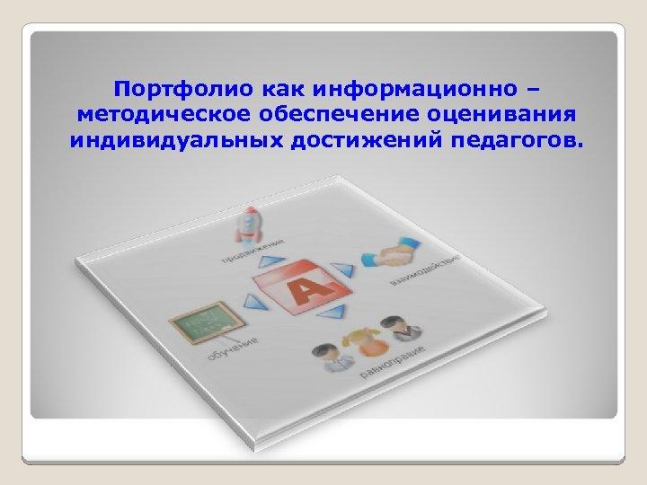 Портфолио как информационно – методическое обеспечение оценивания индивидуальных достижений педагогов.