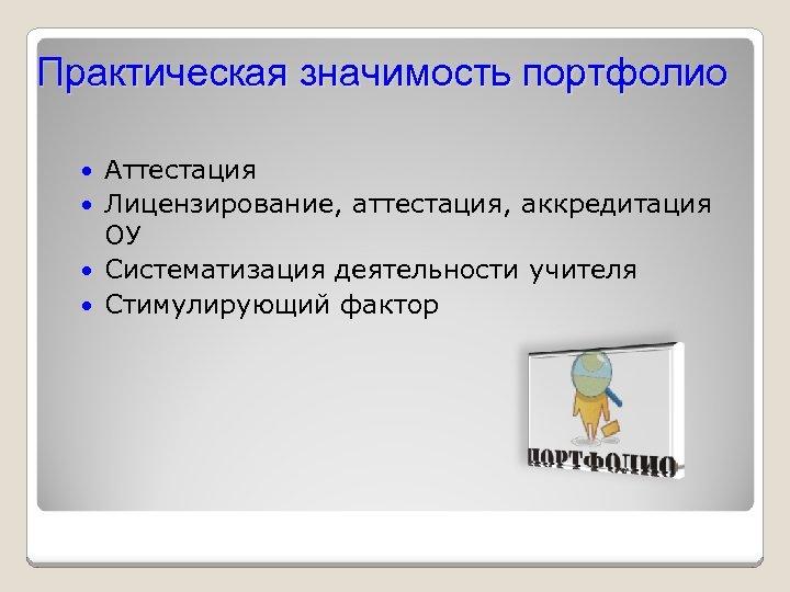Практическая значимость портфолио Аттестация Лицензирование, аттестация, аккредитация ОУ Систематизация деятельности учителя Стимулирующий фактор