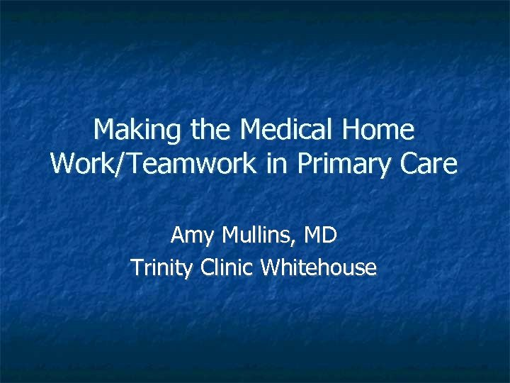 Making the Medical Home Work/Teamwork in Primary Care Amy Mullins, MD Trinity Clinic Whitehouse