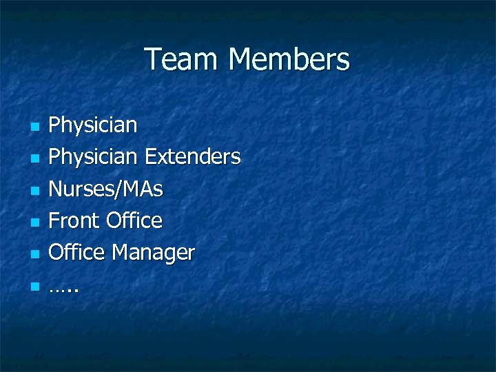 Team Members n n n Physician Extenders Nurses/MAs Front Office Manager …. .