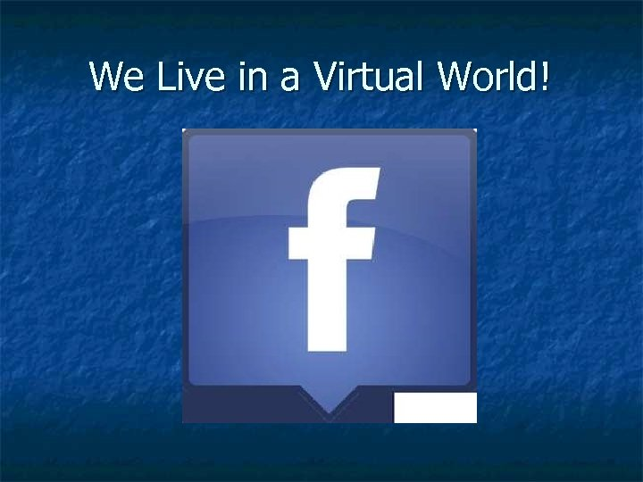 We Live in a Virtual World!
